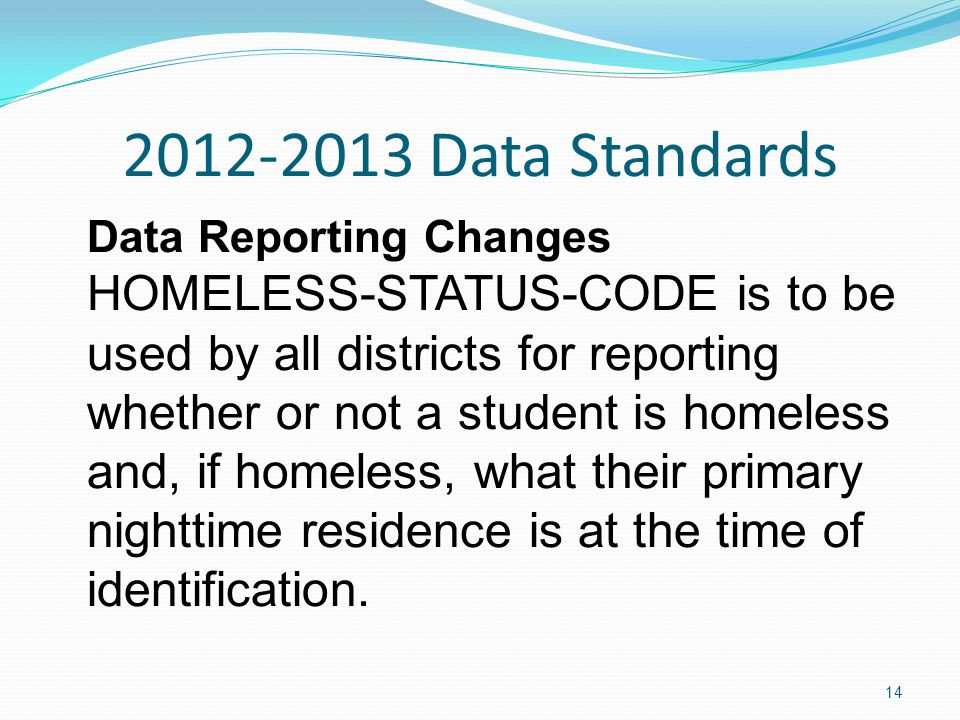 2012-2013 Data Standards Data Reporting Changes HOMELESS-STATUS-CODE is to be used by all districts for reporting whether or not a student is homeless and, if homeless, what their primary nighttime residence is at the time of identification.