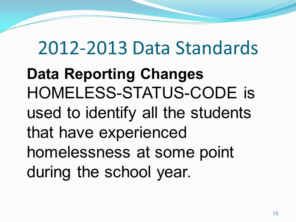 2012-2013 Data Standards Data Reporting Changes HOMELESS-STATUS-CODE is used to identify all the students that have experienced homelessness at some point during the school year.