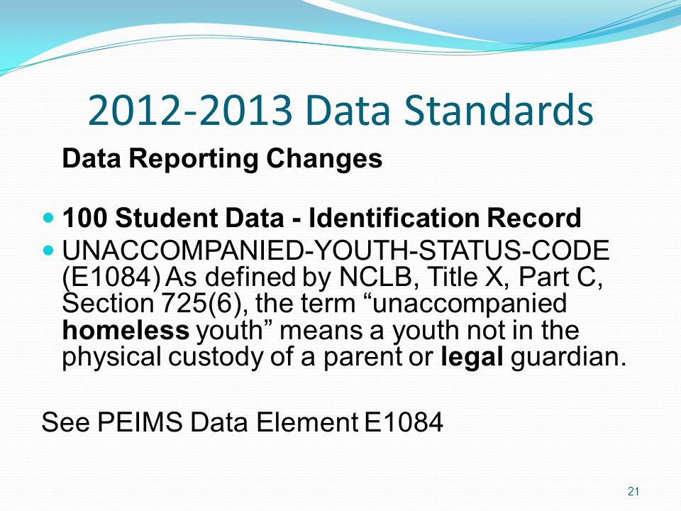 2012-2013 Data Standards Data Reporting Changes 100 Student Data - Identification Record UNACCOMPANIED-YOUTH-STATUS-CODE (E1084) As defined by NCLB, Title X, Part C, Section 725(6), the term unaccompanied homeless youth means a youth not in the physical custody of a parent or legal guardian.