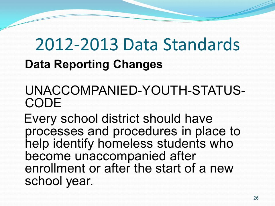 2012-2013 Data Standards Data Reporting Changes UNACCOMPANIED-YOUTH-STATUS- CODE Every school district should have processes and procedures in place to help identify homeless students who become unaccompanied after enrollment or after the start of a new school year.