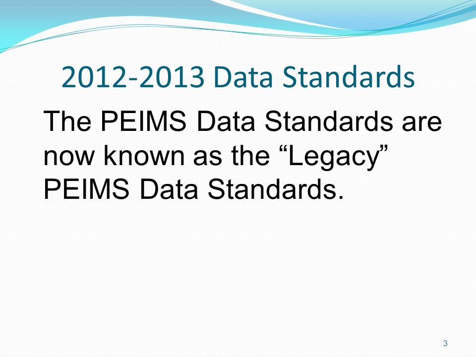 2012-2013 Data Standards The PEIMS Data Standards are now known as the Legacy PEIMS Data Standards.