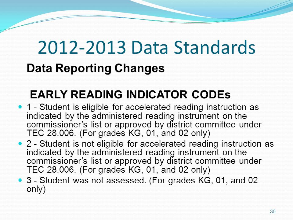 2012-2013 Data Standards Data Reporting Changes EARLY READING INDICATOR CODEs 1 - Student is eligible for accelerated reading instruction as indicated by the administered reading instrument on the commissioner's list or approved by district committee under TEC 28.006.