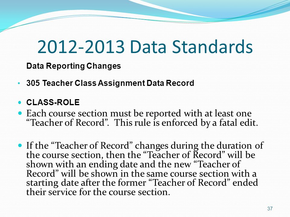 2012-2013 Data Standards Data Reporting Changes 305 Teacher Class Assignment Data Record CLASS-ROLE Each course section must be reported with at least one Teacher of Record .