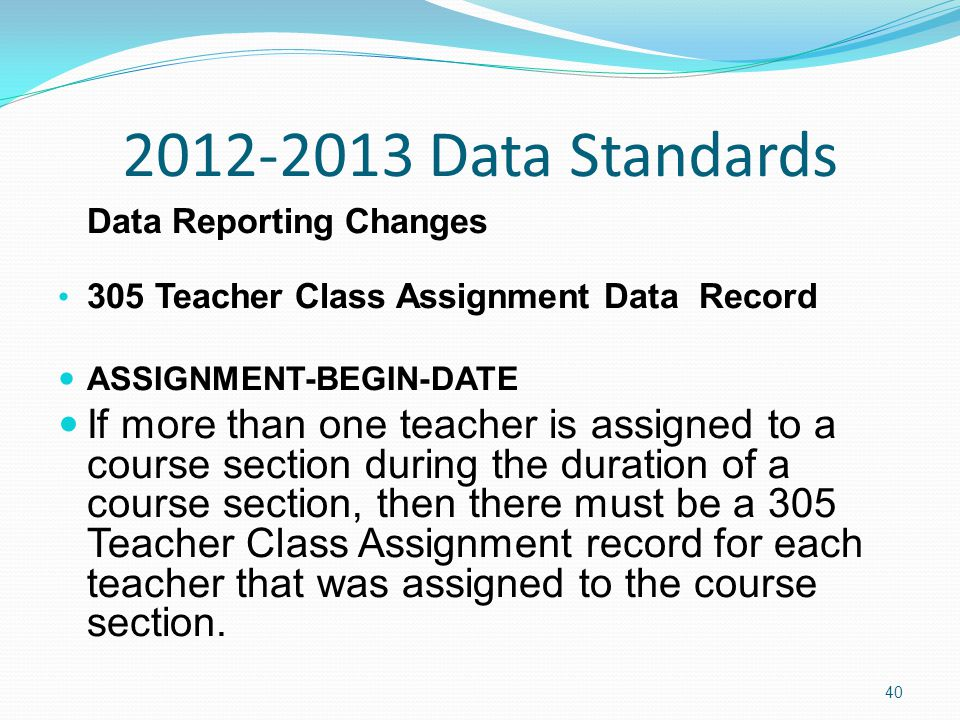 2012-2013 Data Standards Data Reporting Changes 305 Teacher Class Assignment Data Record ASSIGNMENT-BEGIN-DATE If more than one teacher is assigned to a course section during the duration of a course section, then there must be a 305 Teacher Class Assignment record for each teacher that was assigned to the course section.