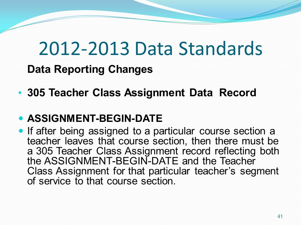 2012-2013 Data Standards Data Reporting Changes 305 Teacher Class Assignment Data Record ASSIGNMENT-BEGIN-DATE If after being assigned to a particular course section a teacher leaves that course section, then there must be a 305 Teacher Class Assignment record reflecting both the ASSIGNMENT-BEGIN-DATE and the Teacher Class Assignment for that particular teacher's segment of service to that course section.