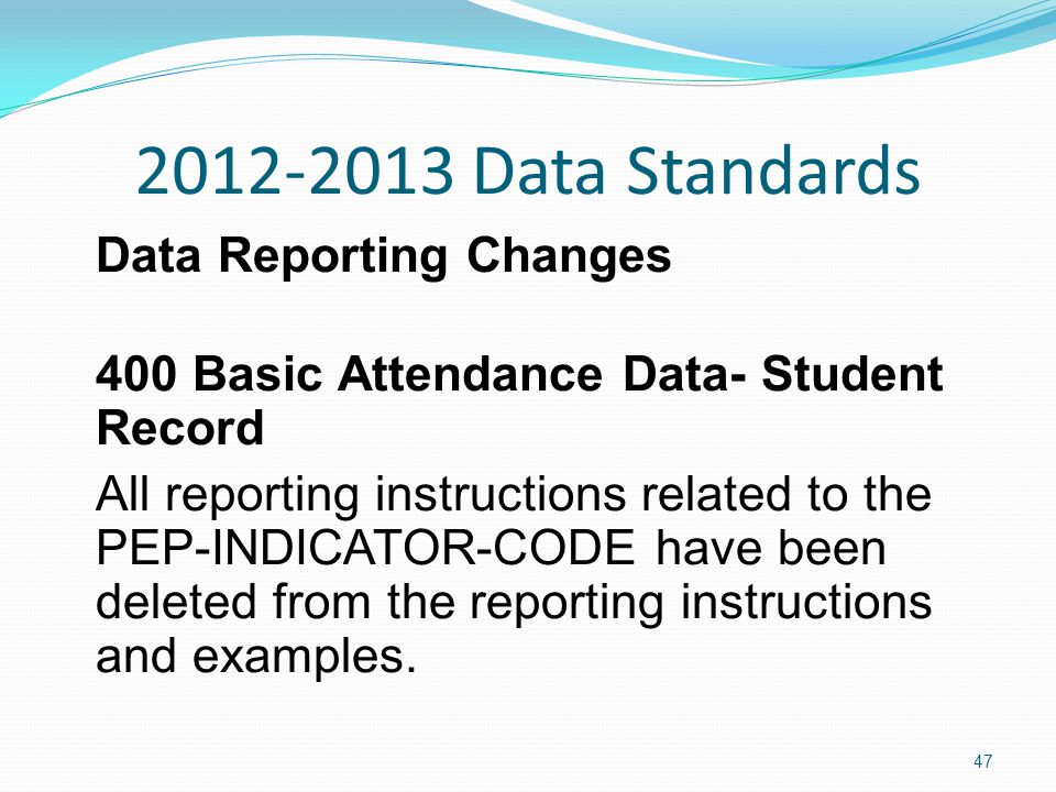 2012-2013 Data Standards Data Reporting Changes 400 Basic Attendance Data- Student Record All reporting instructions related to the PEP-INDICATOR-CODE have been deleted from the reporting instructions and examples.