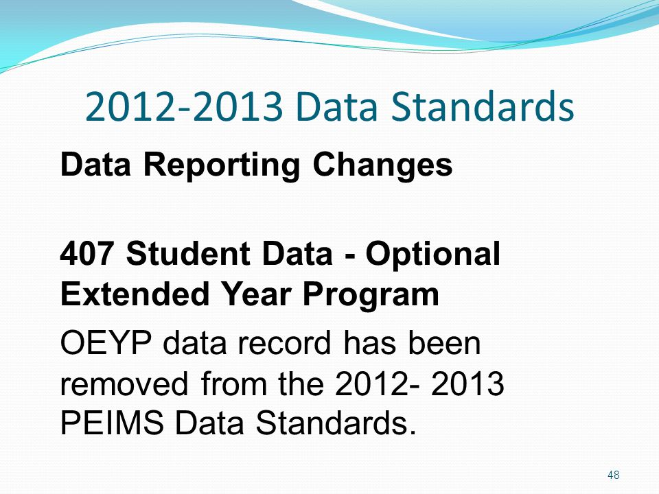 2012-2013 Data Standards Data Reporting Changes 407 Student Data - Optional Extended Year Program OEYP data record has been removed from the 2012- 2013 PEIMS Data Standards.