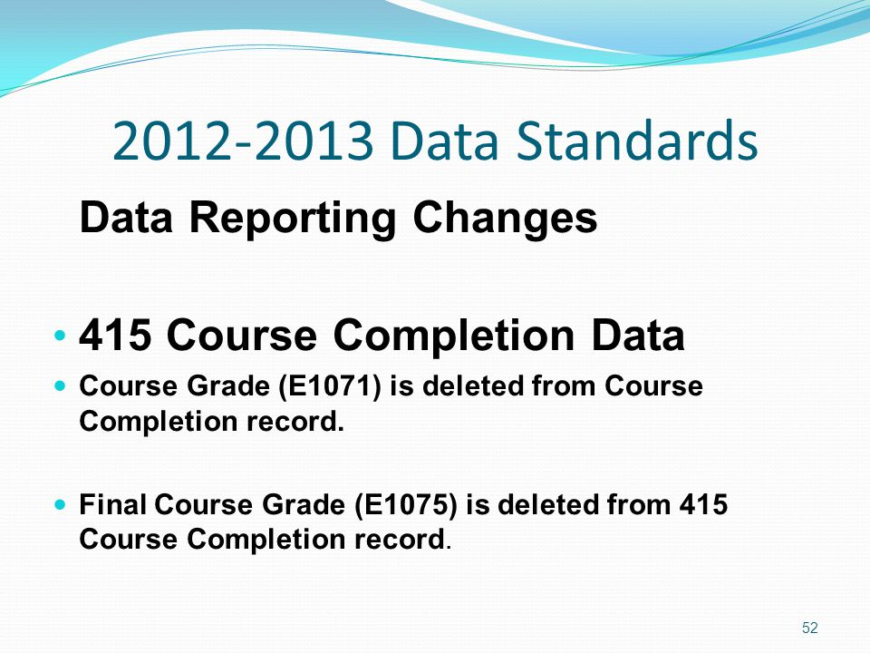 2012-2013 Data Standards Data Reporting Changes 415 Course Completion Data Course Grade (E1071) is deleted from Course Completion record.
