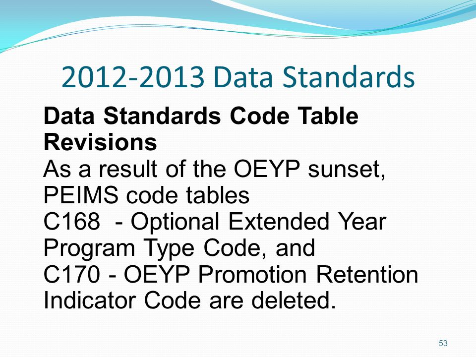 2012-2013 Data Standards Data Standards Code Table Revisions As a result of the OEYP sunset, PEIMS code tables C168 - Optional Extended Year Program Type Code, and C170 - OEYP Promotion Retention Indicator Code are deleted.