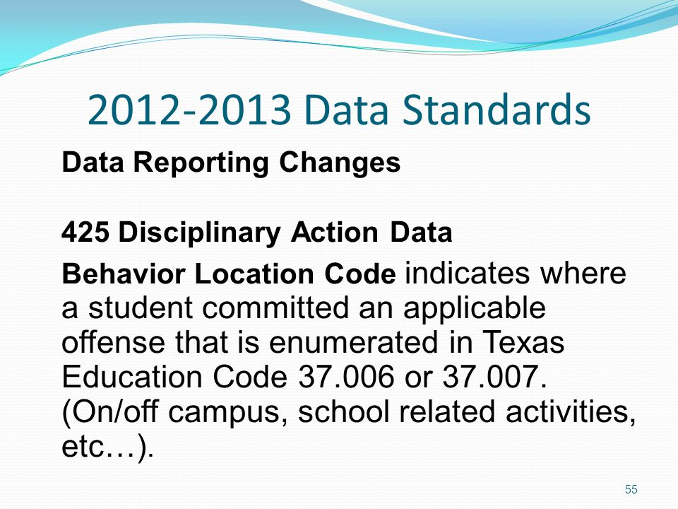 2012-2013 Data Standards Data Reporting Changes 425 Disciplinary Action Data Behavior Location Code indicates where a student committed an applicable offense that is enumerated in Texas Education Code 37.006 or 37.007.