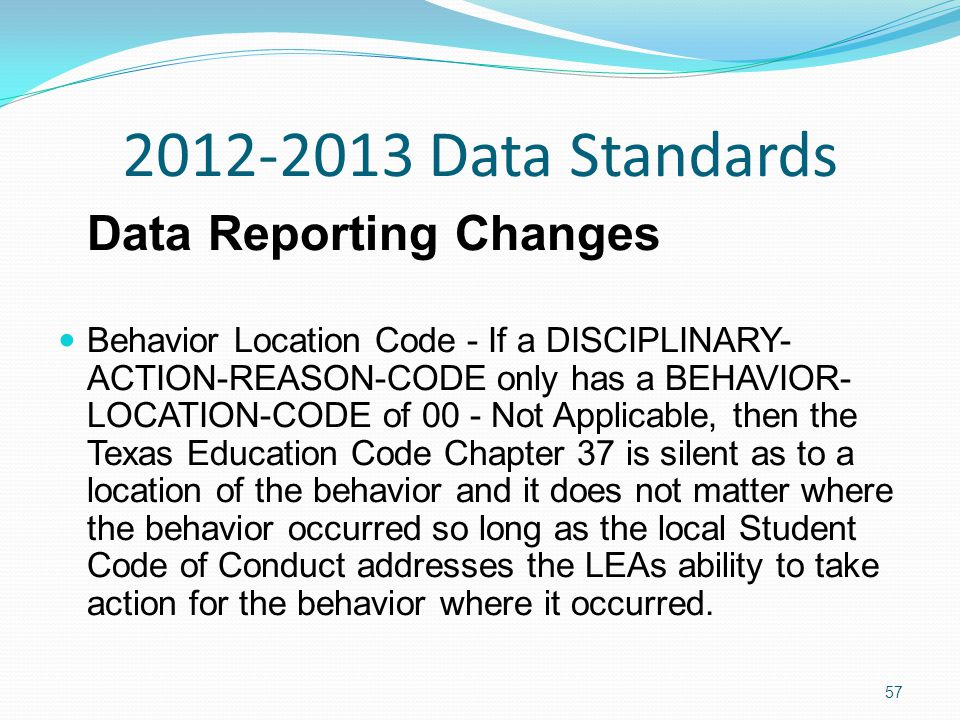 2012-2013 Data Standards Data Reporting Changes Behavior Location Code - If a DISCIPLINARY- ACTION-REASON-CODE only has a BEHAVIOR- LOCATION-CODE of 00 - Not Applicable, then the Texas Education Code Chapter 37 is silent as to a location of the behavior and it does not matter where the behavior occurred so long as the local Student Code of Conduct addresses the LEAs ability to take action for the behavior where it occurred.
