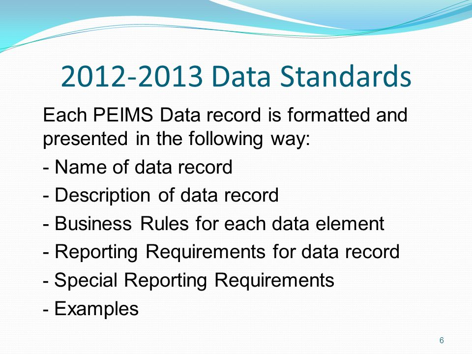 2012-2013 Data Standards Each PEIMS Data record is formatted and presented in the following way: - Name of data record - Description of data record - Business Rules for each data element - Reporting Requirements for data record - Special Reporting Requirements - Examples 6