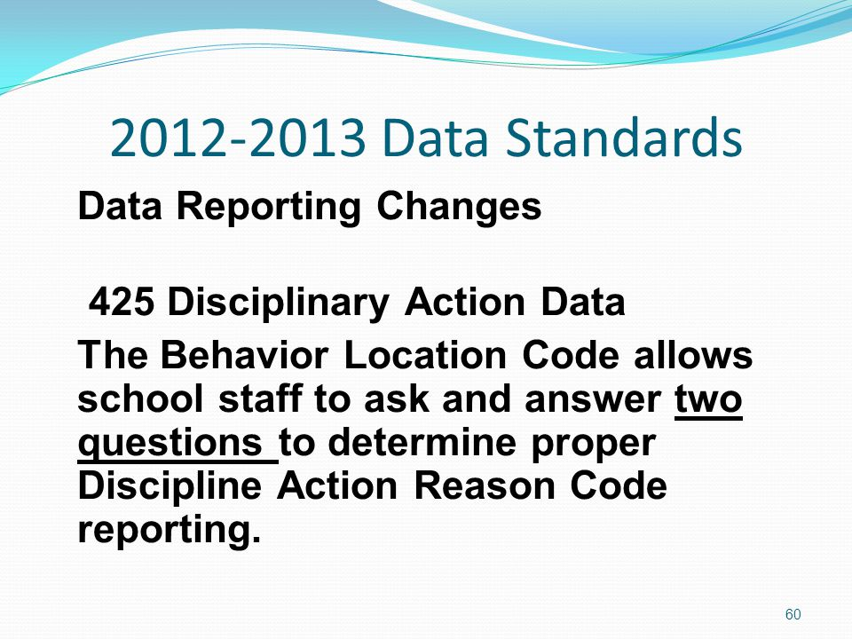 2012-2013 Data Standards Data Reporting Changes 425 Disciplinary Action Data The Behavior Location Code allows school staff to ask and answer two questions to determine proper Discipline Action Reason Code reporting.