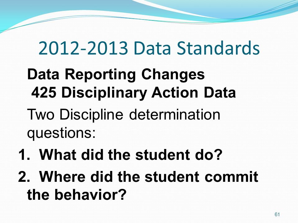 2012-2013 Data Standards Data Reporting Changes 425 Disciplinary Action Data Two Discipline determination questions: 1.