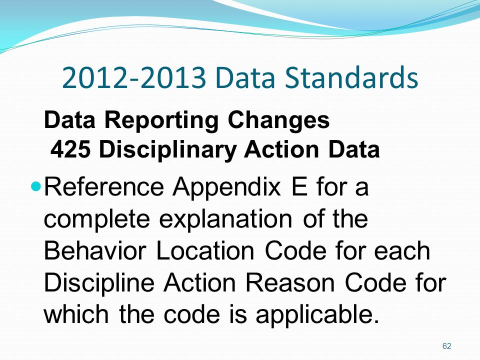 2012-2013 Data Standards Data Reporting Changes 425 Disciplinary Action Data Reference Appendix E for a complete explanation of the Behavior Location Code for each Discipline Action Reason Code for which the code is applicable.