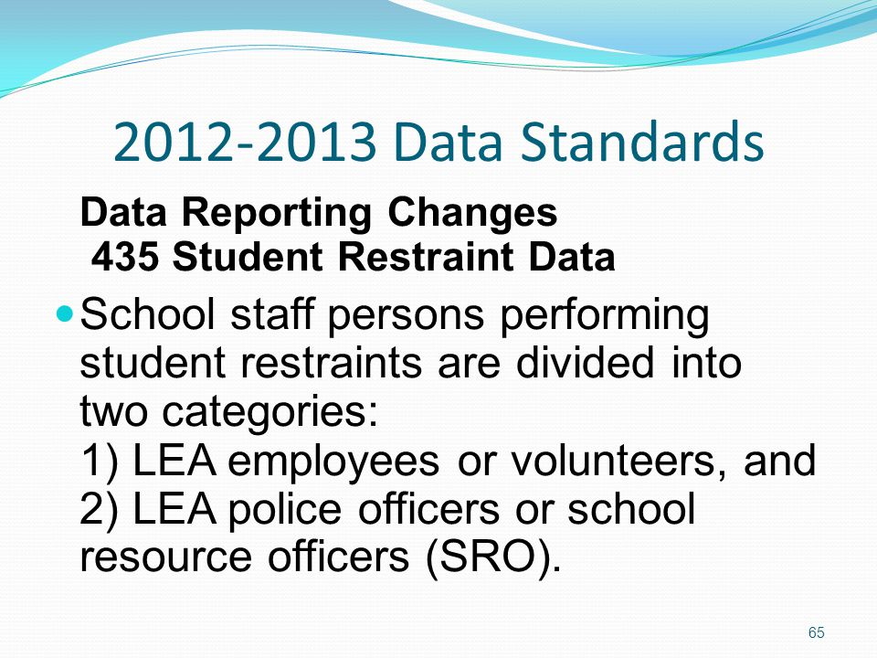 2012-2013 Data Standards Data Reporting Changes 435 Student Restraint Data School staff persons performing student restraints are divided into two categories: 1) LEA employees or volunteers, and 2) LEA police officers or school resource officers (SRO).