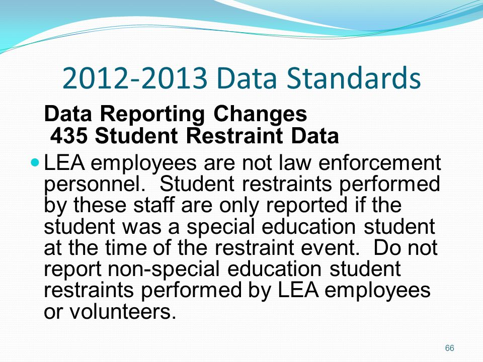 2012-2013 Data Standards Data Reporting Changes 435 Student Restraint Data LEA employees are not law enforcement personnel.