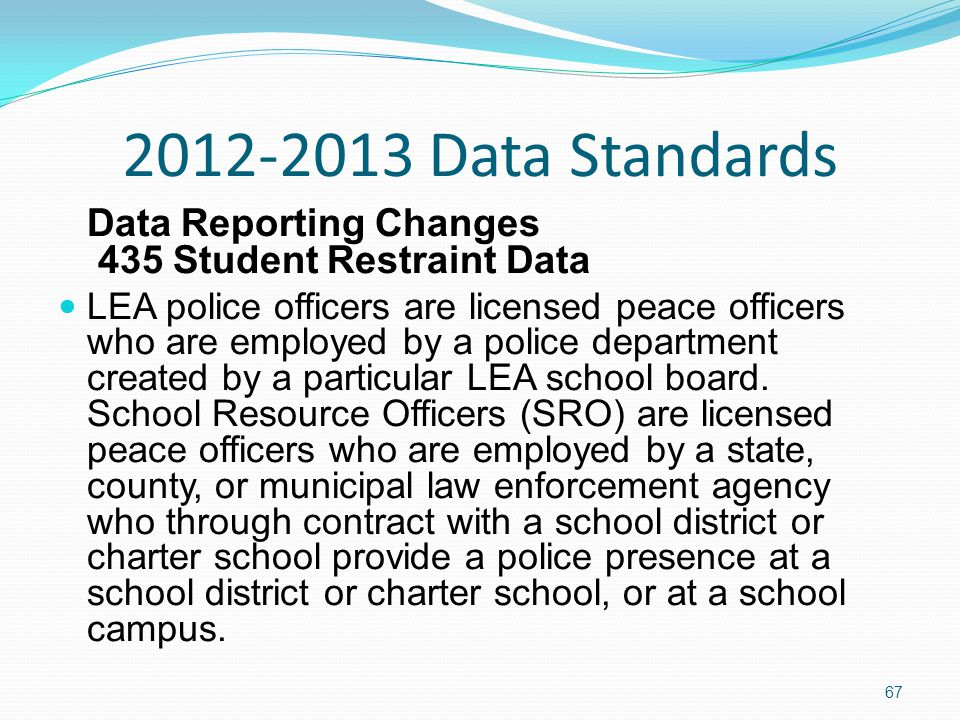 2012-2013 Data Standards Data Reporting Changes 435 Student Restraint Data LEA police officers are licensed peace officers who are employed by a police department created by a particular LEA school board.