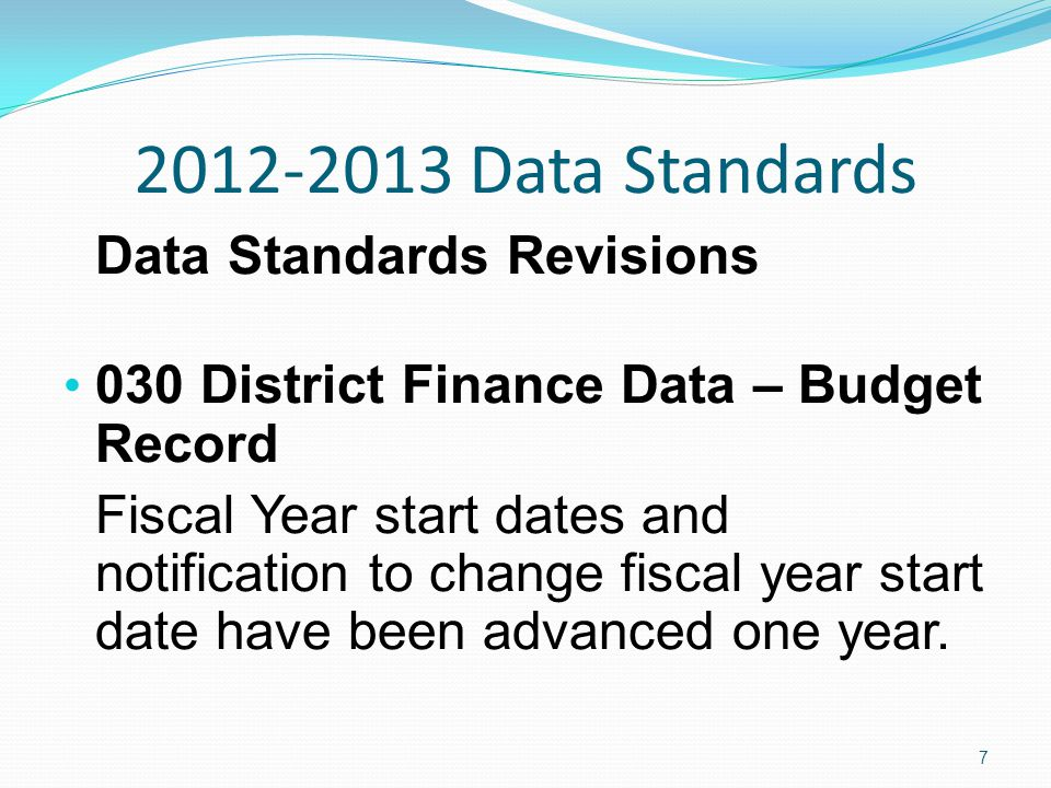 2012-2013 Data Standards Data Standards Revisions 030 District Finance Data – Budget Record Fiscal Year start dates and notification to change fiscal year start date have been advanced one year.