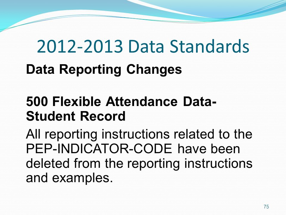 2012-2013 Data Standards Data Reporting Changes 500 Flexible Attendance Data- Student Record All reporting instructions related to the PEP-INDICATOR-CODE have been deleted from the reporting instructions and examples.