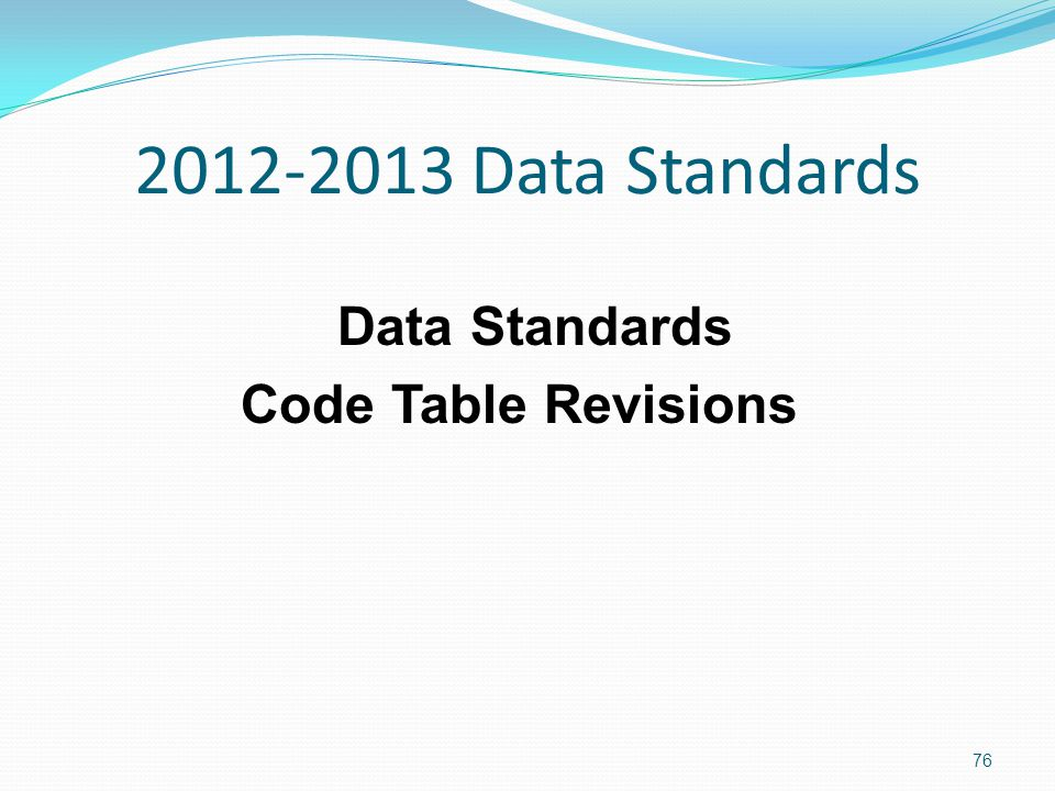 2012-2013 Data Standards Data Standards Code Table Revisions 76