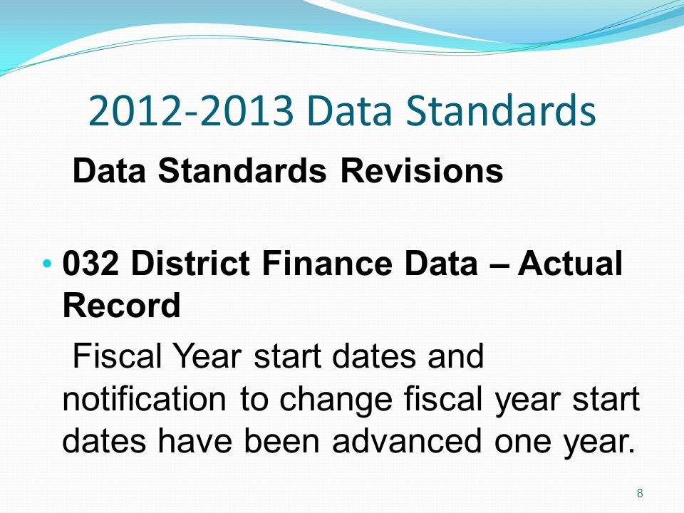 2012-2013 Data Standards Data Standards Revisions 032 District Finance Data – Actual Record Fiscal Year start dates and notification to change fiscal year start dates have been advanced one year.