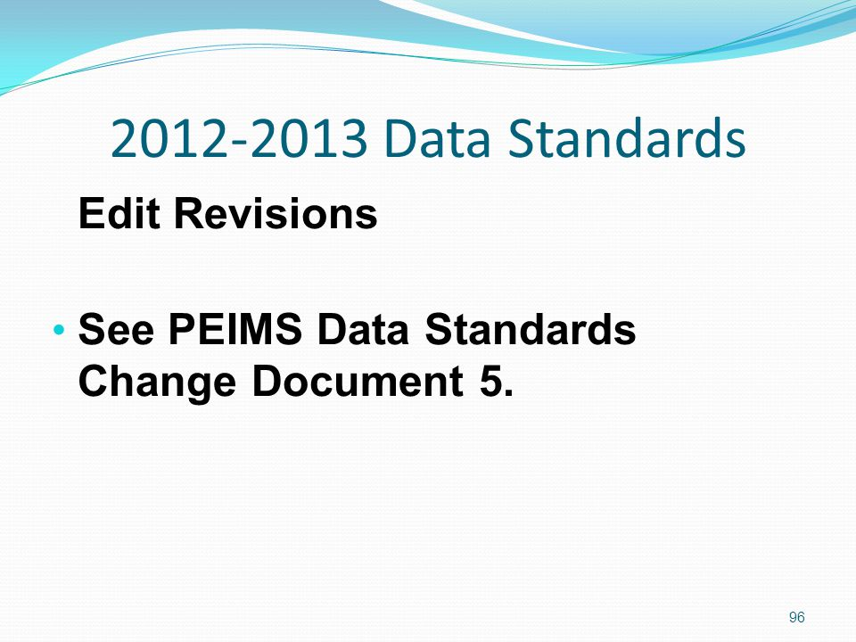 2012-2013 Data Standards Edit Revisions See PEIMS Data Standards Change Document 5. 96