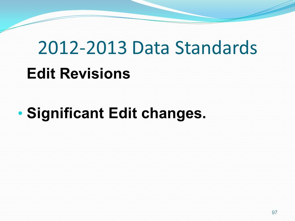2012-2013 Data Standards Edit Revisions Significant Edit changes. 97