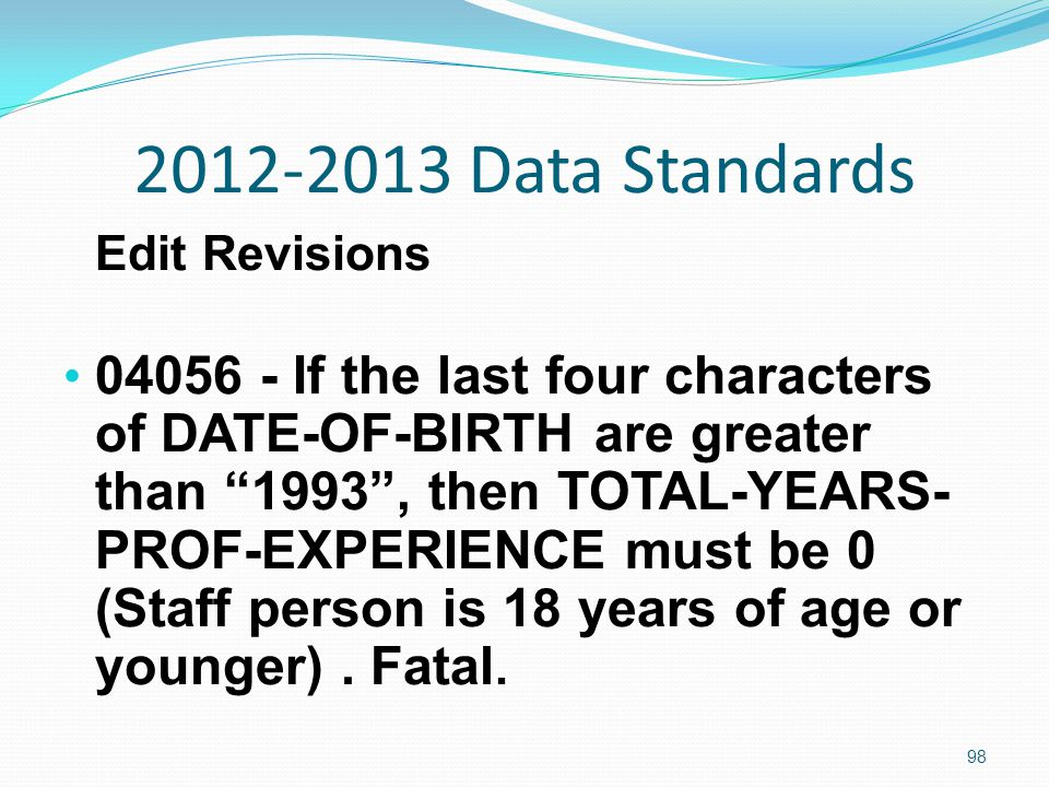 2012-2013 Data Standards Edit Revisions 04056 - If the last four characters of DATE-OF-BIRTH are greater than 1993 , then TOTAL-YEARS- PROF-EXPERIENCE must be 0 (Staff person is 18 years of age or younger).