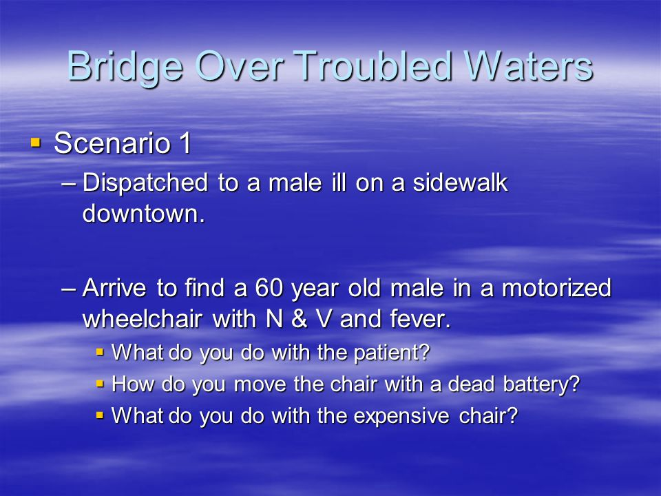Bridge Over Troubled Waters  Scenario 1 –Dispatched to a male ill on a sidewalk downtown. –Arrive to find a 60 year old male in a motorized wheelchai
