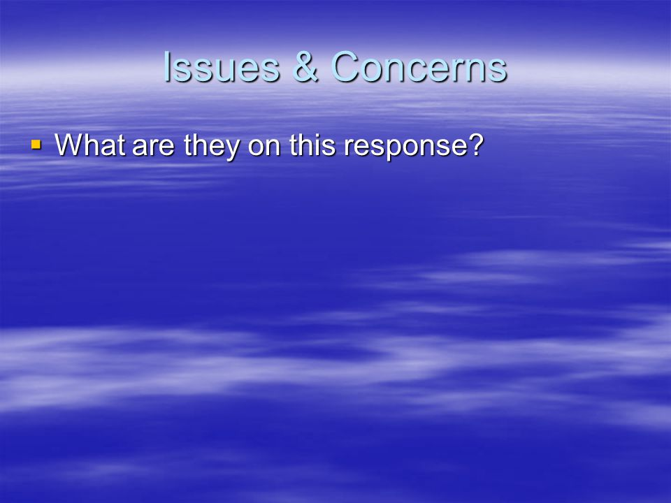 Issues & Concerns  What are they on this response?