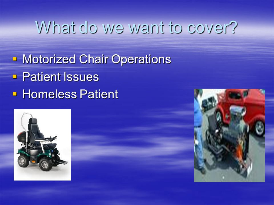 What do we want to cover  Motorized Chair Operations  Patient Issues  Homeless Patient