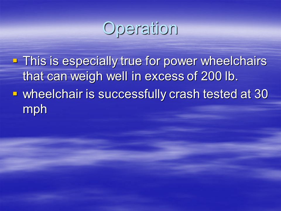 Operation  This is especially true for power wheelchairs that can weigh well in excess of 200 lb.  wheelchair is successfully crash tested at 30 mph