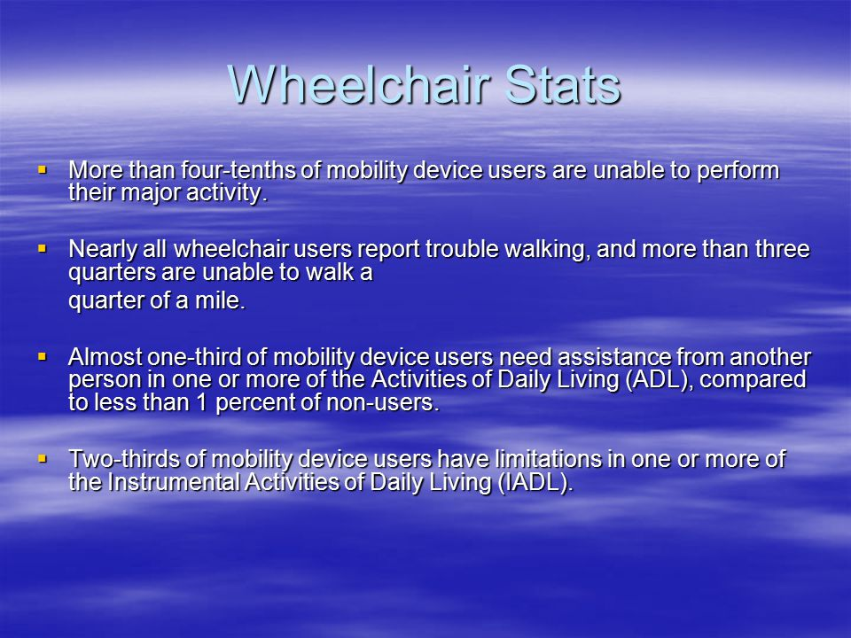 Wheelchair Stats  Osteoarthritis is by far the most prevalent condition associated with mobility device use, affecting 1.2 million mobility device users as the primary cause of disability.