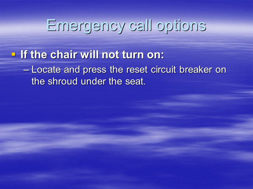 Emergency call options  If the chair will not turn on: –Locate and press the reset circuit breaker on the shroud under the seat.
