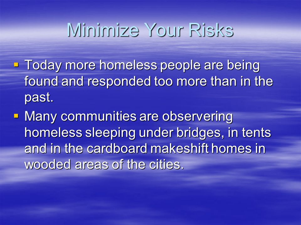 Minimize Your Risks  Today more homeless people are being found and responded too more than in the past.  Many communities are observering homeless