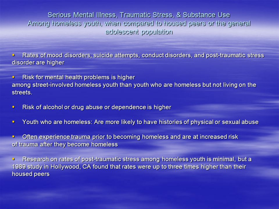 Serious Mental Illness, Traumatic Stress, & Substance Use Among homeless youth, when compared to housed peers or the general adolescent population  Rates of mood disorders, suicide attempts, conduct disorders, and post-traumatic stress disorder are higher  Risk for mental health problems is higher among street-involved homeless youth than youth who are homeless but not living on the streets.