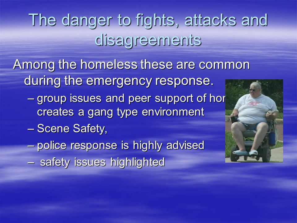 The danger to fights, attacks and disagreements Among the homeless these are common during the emergency response.