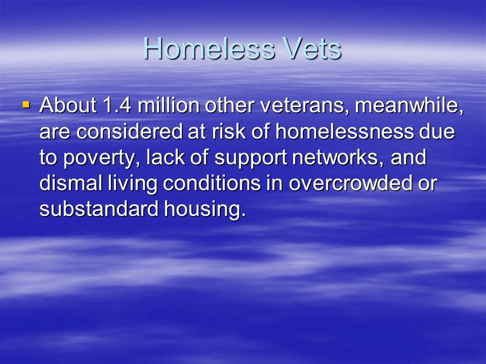 Homeless Vets  About 1.4 million other veterans, meanwhile, are considered at risk of homelessness due to poverty, lack of support networks, and dism