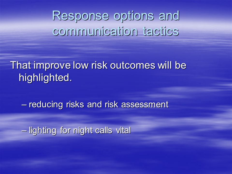 Response options and communication tactics That improve low risk outcomes will be highlighted. –reducing risks and risk assessment –lighting for night