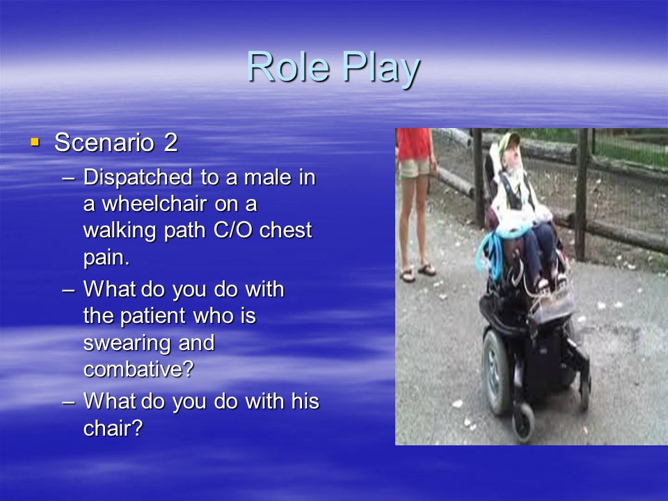 Role Play  Scenario 2 –Dispatched to a male in a wheelchair on a walking path C/O chest pain. –What do you do with the patient who is swearing and co