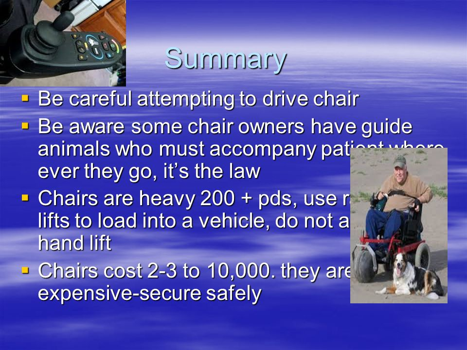 Summary  Be careful attempting to drive chair  Be aware some chair owners have guide animals who must accompany patient where ever they go, it's the law  Chairs are heavy 200 + pds, use ramps or lifts to load into a vehicle, do not attempt to hand lift  Chairs cost 2-3 to 10,000.