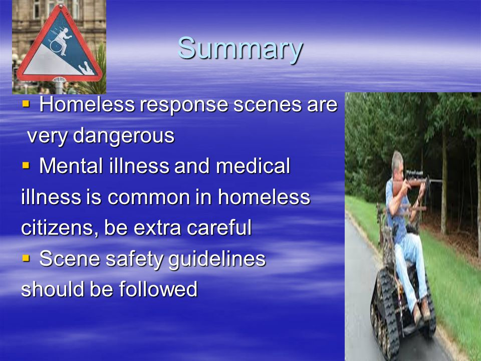 Summary  Homeless response scenes are very dangerous very dangerous  Mental illness and medical illness is common in homeless citizens, be extra car