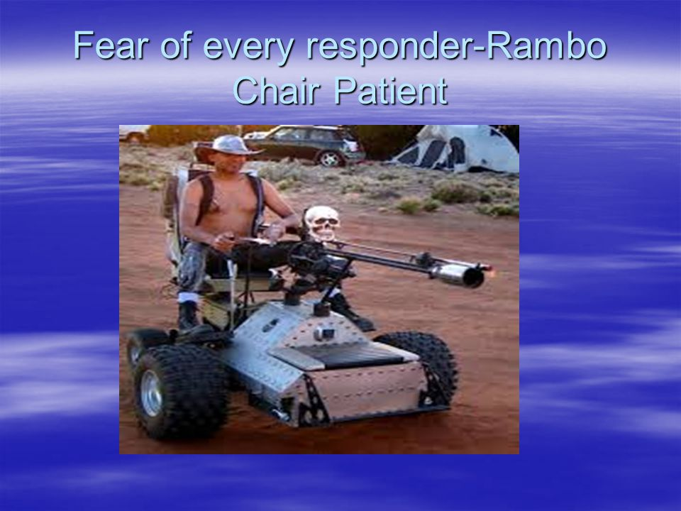 Fear of every responder-Rambo Chair Patient