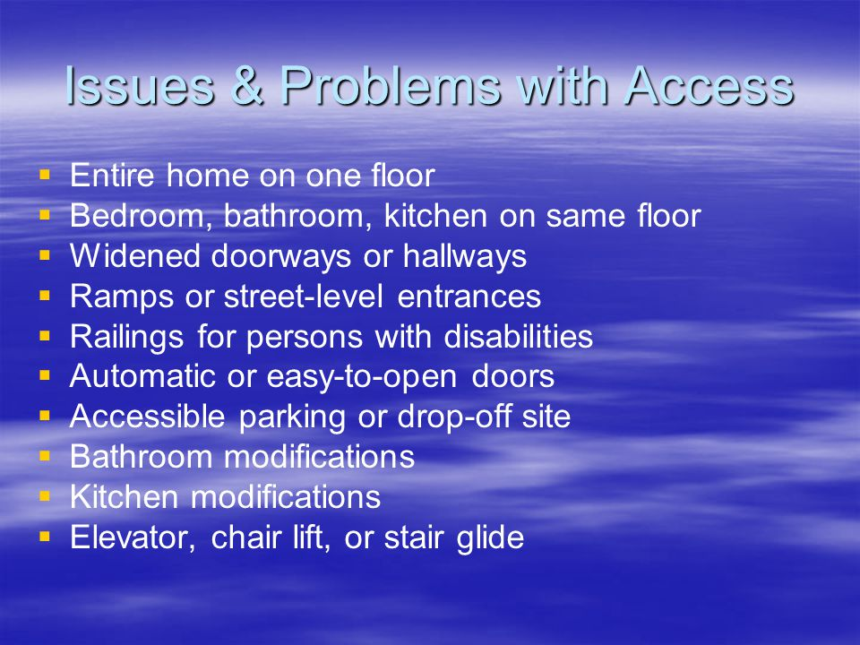 Issues & Problems with Access   Entire home on one floor   Bedroom, bathroom, kitchen on same floor   Widened doorways or hallways   Ramps or