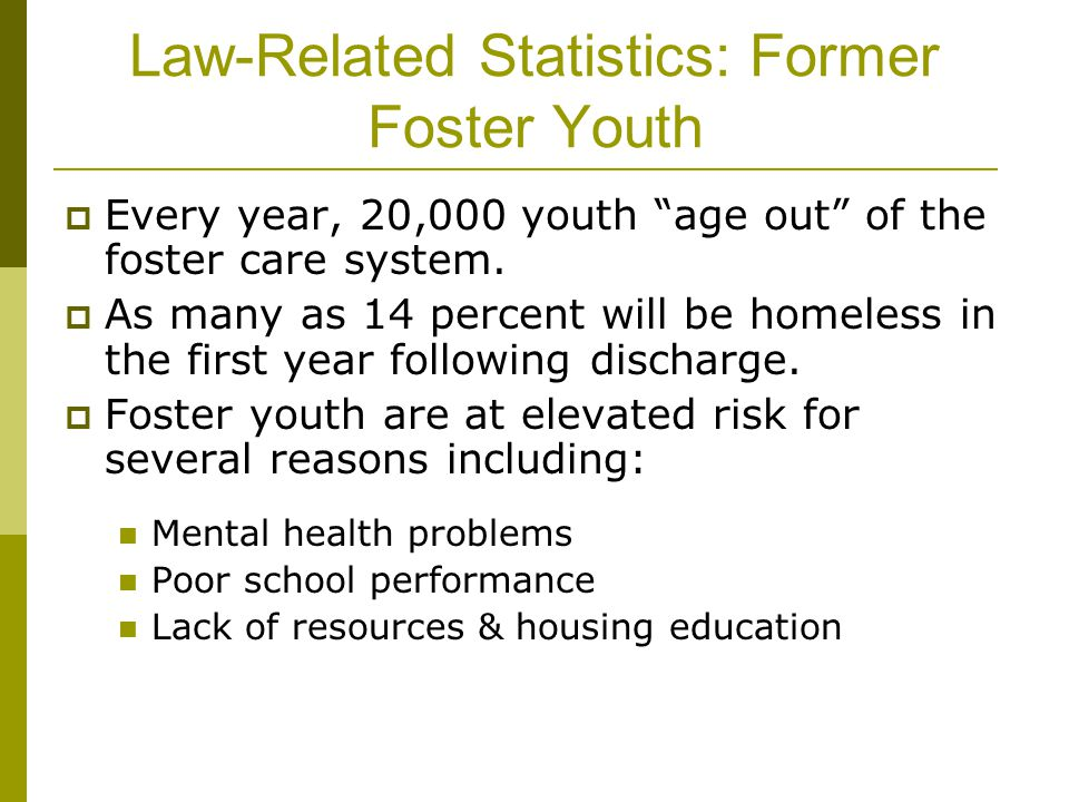 "Law-Related Statistics: Former Foster Youth  Every year, 20,000 youth ""age out"" of the foster care system.  As many as 14 percent will be homeless i"
