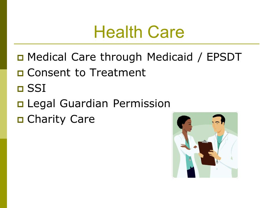 Health Care  Medical Care through Medicaid / EPSDT  Consent to Treatment  SSI  Legal Guardian Permission  Charity Care