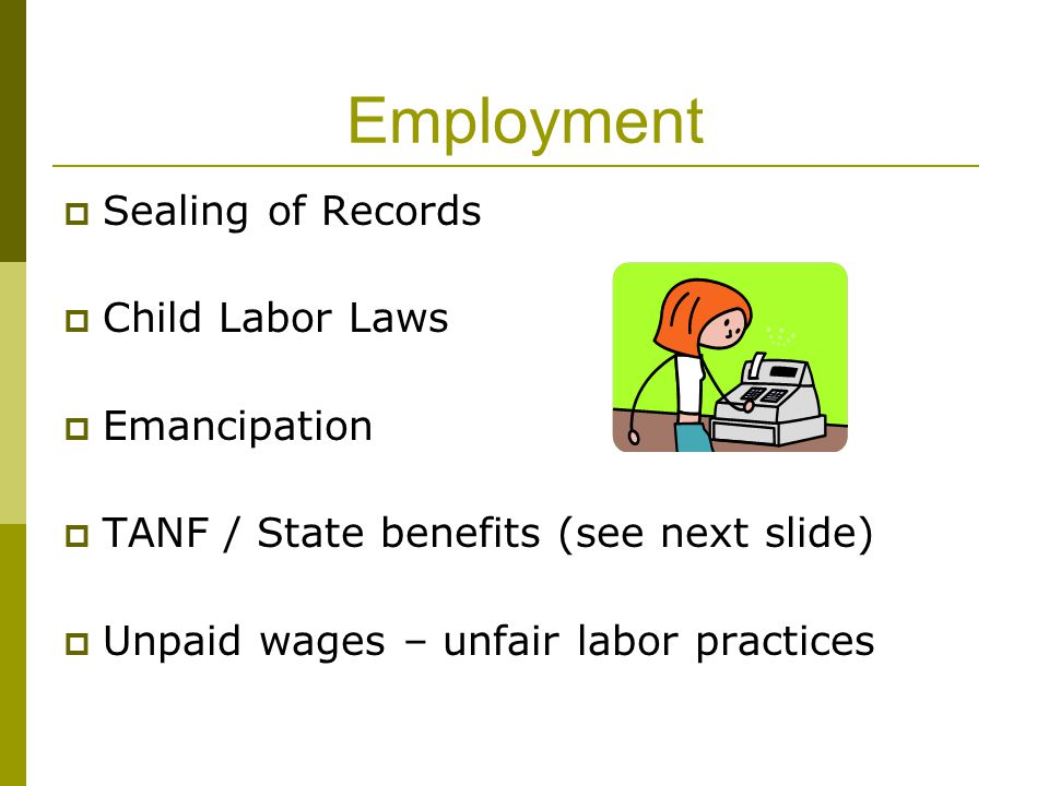 Employment  Sealing of Records  Child Labor Laws  Emancipation  TANF / State benefits (see next slide)  Unpaid wages – unfair labor practices
