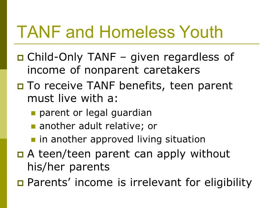 TANF and Homeless Youth  Child-Only TANF – given regardless of income of nonparent caretakers  To receive TANF benefits, teen parent must live with