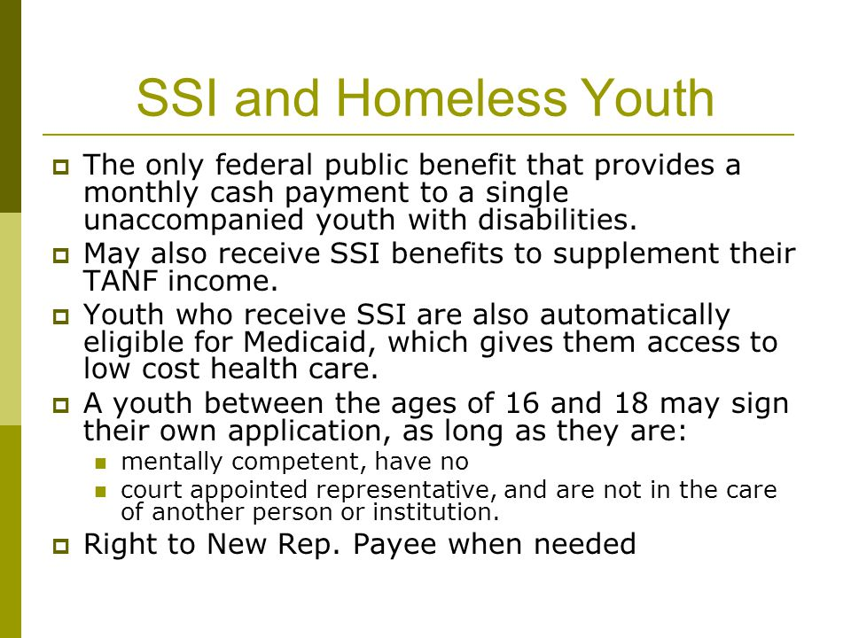 SSI and Homeless Youth  The only federal public benefit that provides a monthly cash payment to a single unaccompanied youth with disabilities.  May